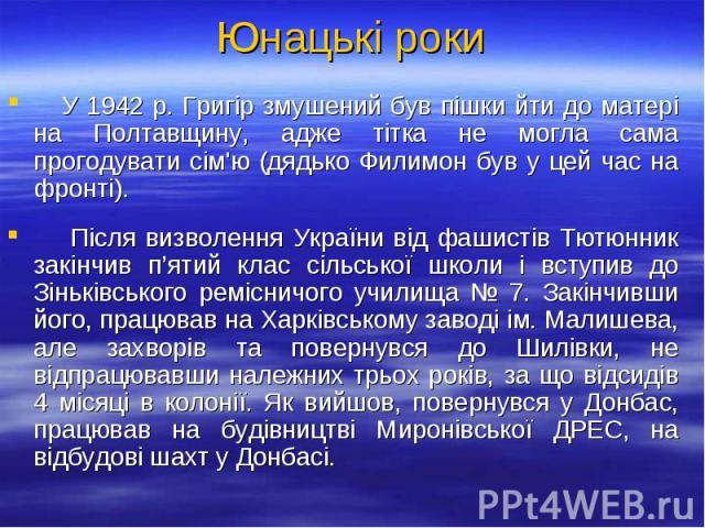 У 1942 р. Григір змушений був пішки йти до матері на Полтавщину, адже тітка не могла сама прогодувати сім'ю (дядько Филимон був у цей час на фронті). У 1942 р. Григір змушений був пішки йти до матері на Полтавщину, адже тітка не могла сама прогодува…