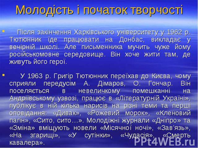 Після закінчення Харківського університету у 1962 р. Тютюнник їде працювати на Донбас, викладає у вечірній школі. Але письменника мучить чуже йому російськомовне середовище. Він хоче жити там, де живуть його герої. Після закінчення Харківського унів…