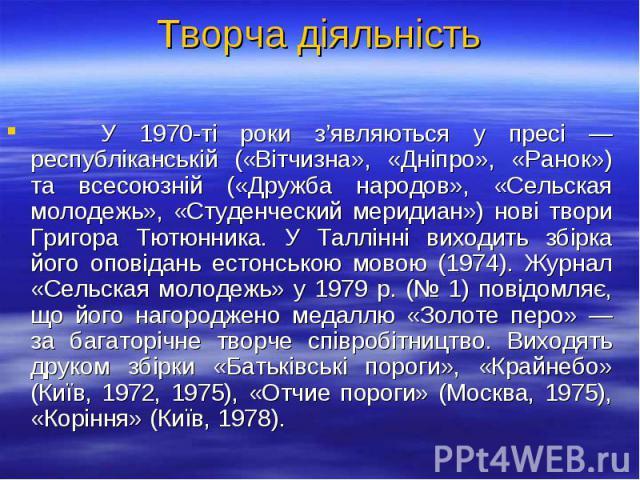 У 1970-ті роки з'являються у пресі — республіканській («Вітчизна», «Дніпро», «Ранок») та всесоюзній («Дружба народов», «Сельская молодежь», «Студенческий меридиан») нові твори Григора Тютюнника. У Таллінні виходить збірка його оповідань естонською м…