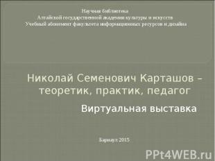 Николай Семенович Карташов – теоретик, практик, педагог Виртуальная выставка