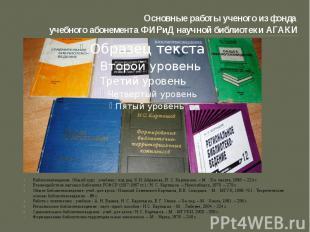 Основные работы ученого из фонда учебного абонемента ФИРиД научной библиотеки АГ