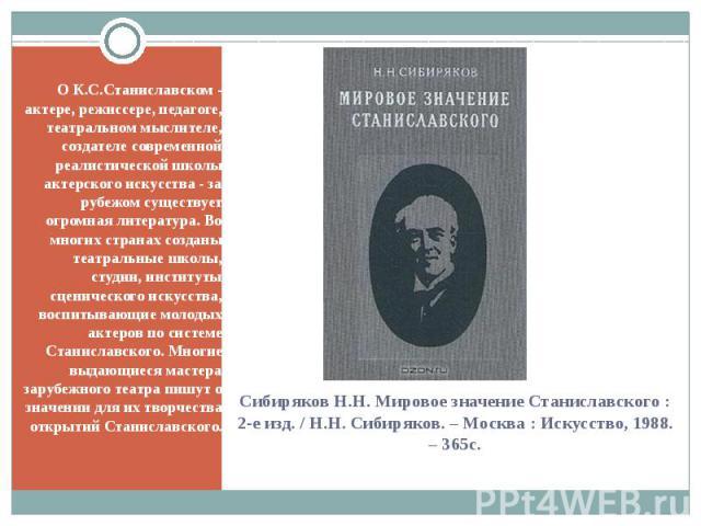 О К.С.Станиславском - актере, режиссере, педагоге, театральном мыслителе, создателе современной реалистической школы актерского искусства - за рубежом существует огромная литература. Во многих странах созданы театральные школы, студии, институты сце…