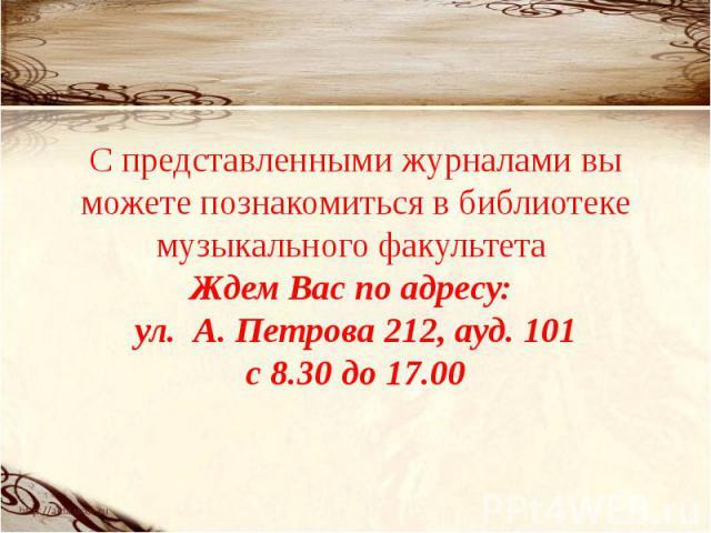 С представленными журналами вы можете познакомиться в библиотеке музыкального факультета Ждем Вас по адресу: ул. А. Петрова 212, ауд. 101с 8.30 до 17.00