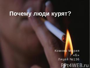 Почему люди курят? Комова Мария 7 «Б»Лицей №136