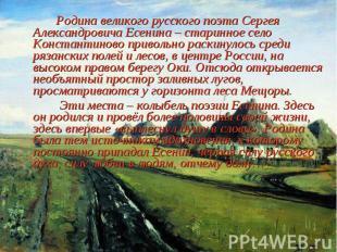 Родина великого русского поэта Сергея Александровича Есенина – старинное село Ко