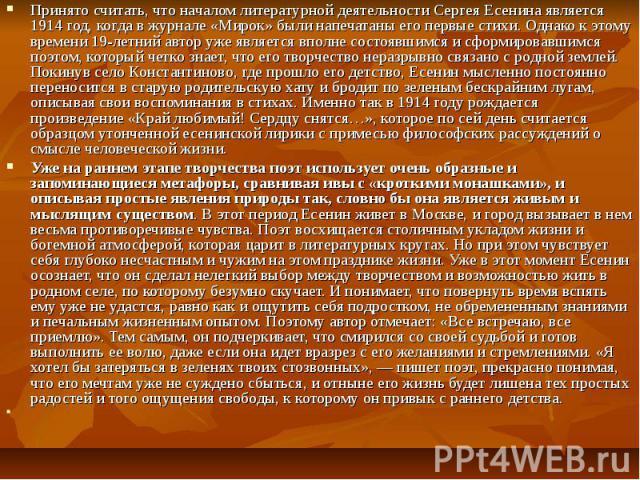 Принято считать, что началом литературной деятельности Сергея Есенина является 1914 год, когда в журнале «Мирок» были напечатаны его первые стихи. Однако к этому времени 19-летний автор уже является вполне состоявшимся и сформировавшимся поэтом, кот…