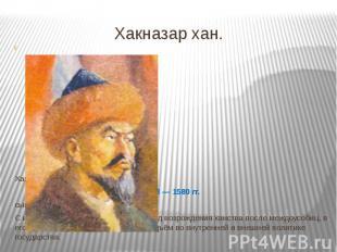 Хакназар хан. Хан Казахского ханства 1538—1580 гг. сынКасым-ха