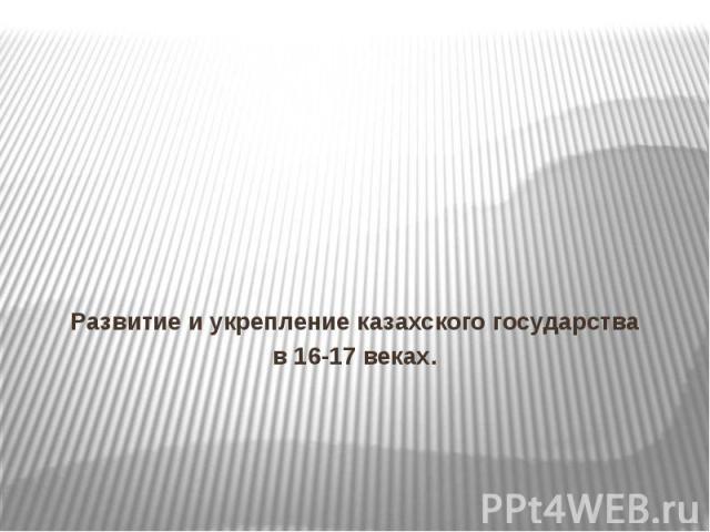 Развитие и укрепление казахского государства в 16-17 веках.