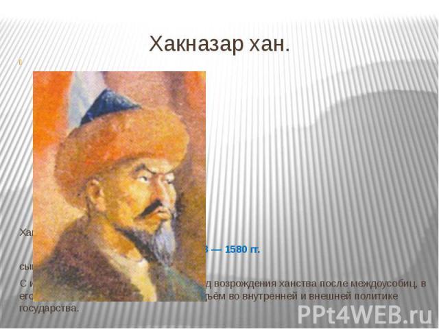 Хакназар хан. Хан Казахского ханства 1538—1580 гг. сынКасым-хана. С именем Хакназара связывают период возрождения ханства после междоусобиц, в его период правления наблюдался подъём во внутренней и внешней политике государства.