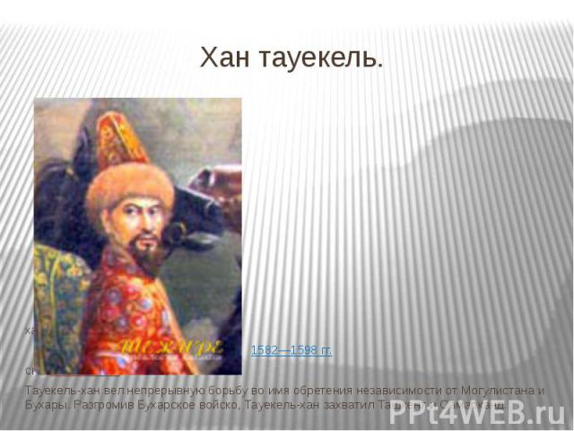 Хан тауекель. хан Казахского ханства 1582—1598гг. сынШигай-хана. Тауекель-хан вел непрерывную борьбу во имя обретения независимости от Могулистана и Бухары. Разгромив Бухарское войско, Тауекель-хан захватил Ташкент и Самарканд.