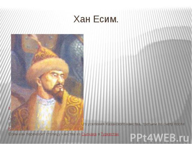 Хан Есим. ханКазахского ханства 1598−1628 гг. сынШигая Его правления стало временем очередного усиления Казахского ханства, третьим по счету послеКасым-ханаиХак-Назар-хана. Есим-хан переносит столицу ханства…