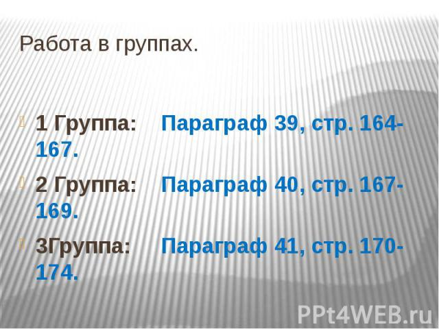 Работа в группах. 1 Группа: Параграф 39, стр. 164-167. 2 Группа: Параграф 40, стр. 167-169. 3Группа: Параграф 41, стр. 170-174.