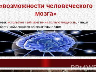 «возможности человеческого мозга» человек использует свой мозг не на полную мощн