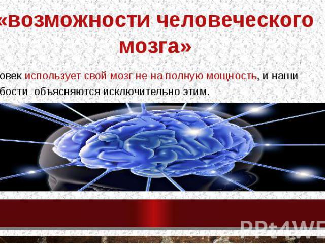 «возможности человеческого мозга» человек использует свой мозг не на полную мощность, и наши слабости объясняются исключительно этим.