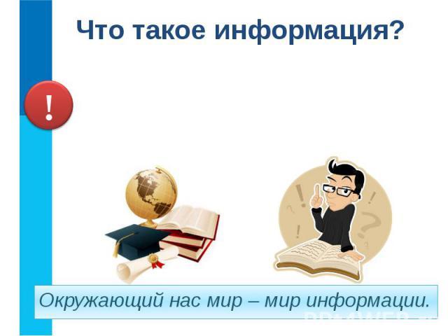 Что такое информация? Информация– это знания, получаемые вами в школе; сведения, которые вы черпаете из книг, телепередач; новости, которые вы слышите по радио или от людей.