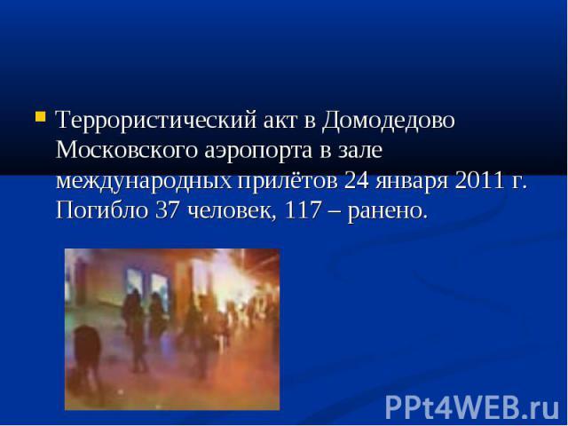 Террористический акт в Домодедово Московского аэропорта в зале международных прилётов 24 января 2011 г. Погибло 37 человек, 117 – ранено. Террористический акт в Домодедово Московского аэропорта в зале международных прилётов 24 января 2011 г. Погибло…