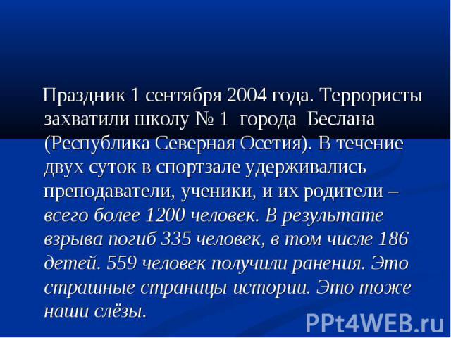 Праздник 1 сентября 2004 года. Террористы захватили школу № 1 города Беслана (Республика Северная Осетия). В течение двух суток в спортзале удерживались преподаватели, ученики, и их родители – всего более 1200 человек. В результате взрыва погиб 335 …