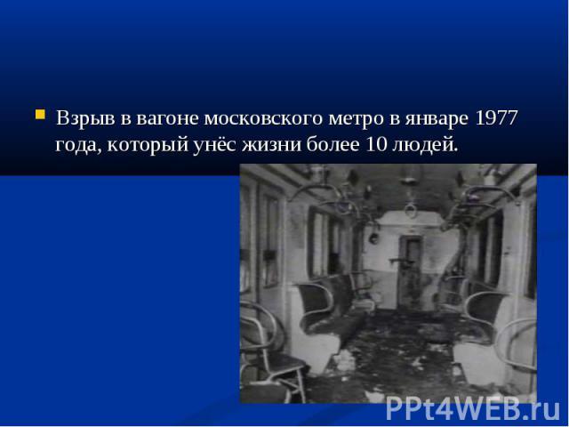 Взрыв в вагоне московского метро в январе 1977 года, который унёс жизни более 10 людей. Взрыв в вагоне московского метро в январе 1977 года, который унёс жизни более 10 людей.