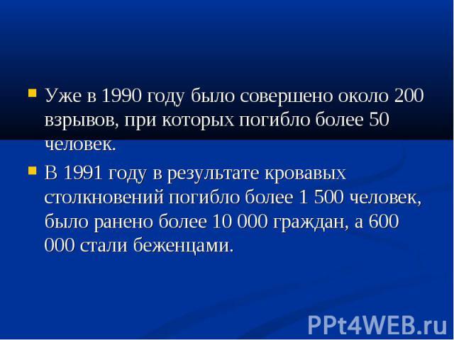 Уже в 1990 году было совершено около 200 взрывов, при которых погибло более 50 человек. Уже в 1990 году было совершено около 200 взрывов, при которых погибло более 50 человек. В 1991 году в результате кровавых столкновений погибло более 1 500 челове…