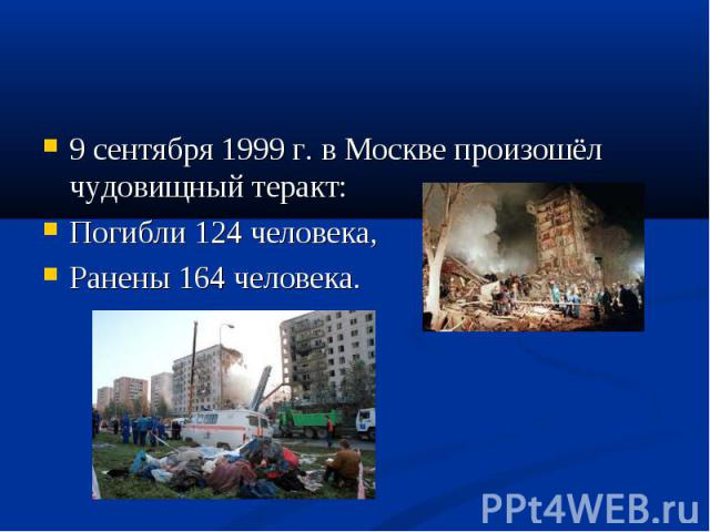 9 сентября 1999 г. в Москве произошёл чудовищный теракт: 9 сентября 1999 г. в Москве произошёл чудовищный теракт: Погибли 124 человека, Ранены 164 человека.