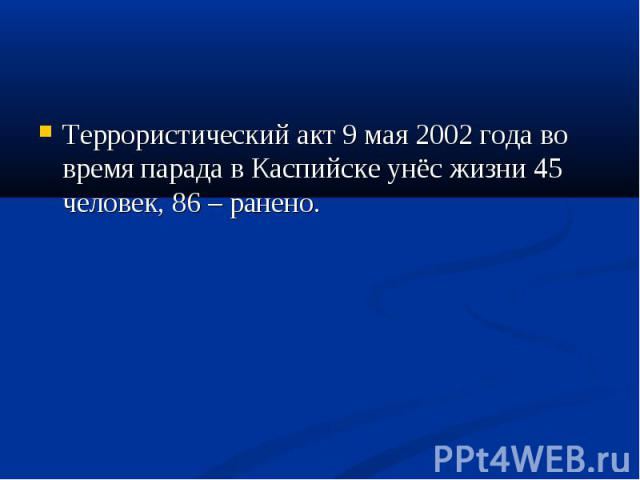 Террористический акт 9 мая 2002 года во время парада в Каспийске унёс жизни 45 человек, 86 – ранено. Террористический акт 9 мая 2002 года во время парада в Каспийске унёс жизни 45 человек, 86 – ранено.
