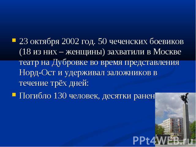 23 октября 2002 год. 50 чеченских боевиков (18 из них – женщины) захватили в Москве театр на Дубровке во время представления Норд-Ост и удерживал заложников в течение трёх дней: 23 октября 2002 год. 50 чеченских боевиков (18 из них – женщины) захват…