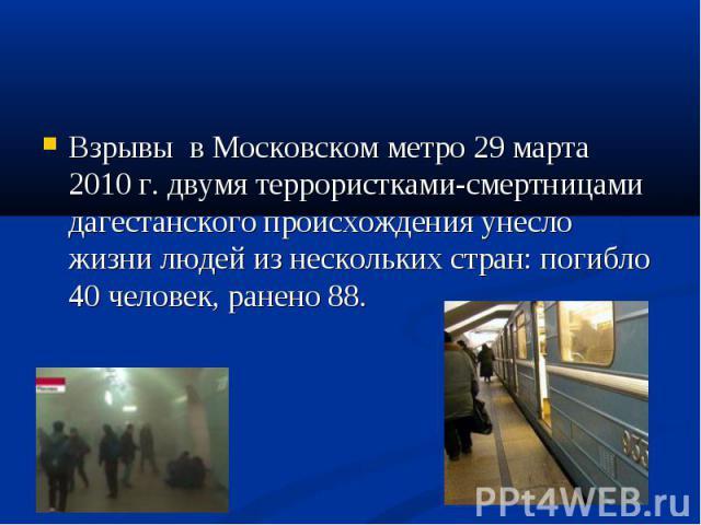 Взрывы в Московском метро 29 марта 2010 г. двумя террористками-смертницами дагестанского происхождения унесло жизни людей из нескольких стран: погибло 40 человек, ранено 88. Взрывы в Московском метро 29 марта 2010 г. двумя террористками-смертницами …