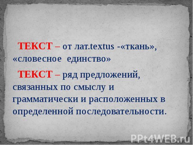 ТЕКСТ – от лат.textus -«ткань», «словесное единство» ТЕКСТ – ряд предложений, связанных по смыслу и грамматически и расположенных в определенной последовательности.