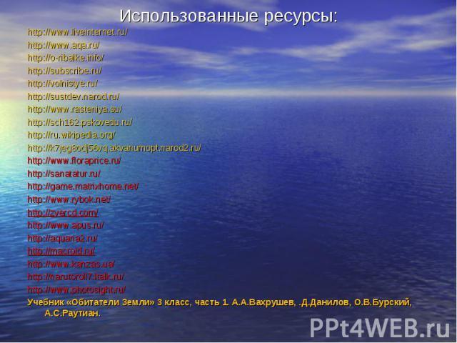 Использованные ресурсы:http://www.liveinternet.ru/http://www.aqa.ru/http://o-ribalke.info/http://subscribe.ru/http://volnistye.ru/http://sustdev.narod.ru/http://www.rasteniya.su/http://sch162.pskovedu.ru/http://ru.wikipedia.org/http://k7jeg8odj56vq.…
