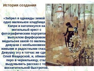 История создания«Забрел я однажды зимой на одно маленькое кладбище на Капри и на