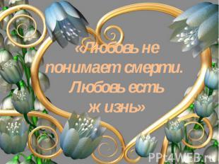 «Любовь не понимает смерти. Любовь есть жизнь»