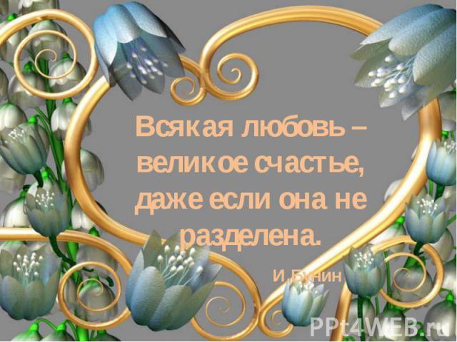Всякая любовь – великое счастье, даже если она не разделена. И.Бунин