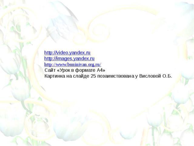 http://video.yandex.ruhttp://images.yandex.ruhttp://www.buninivan.org.ru/Сайт «Урок в формате А4»Картинка на слайде 25 позаимствована у Висловой О.Б.