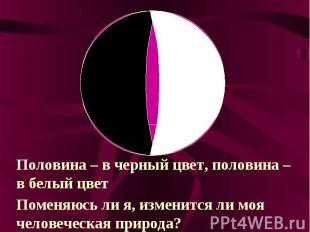 Половина – в черный цвет, половина – в белый цветПоменяюсь ли я, изменится ли мо