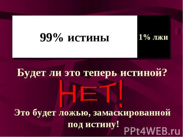 99% истиныБудет ли это теперь истиной?Это будет ложью, замаскированной под истину!