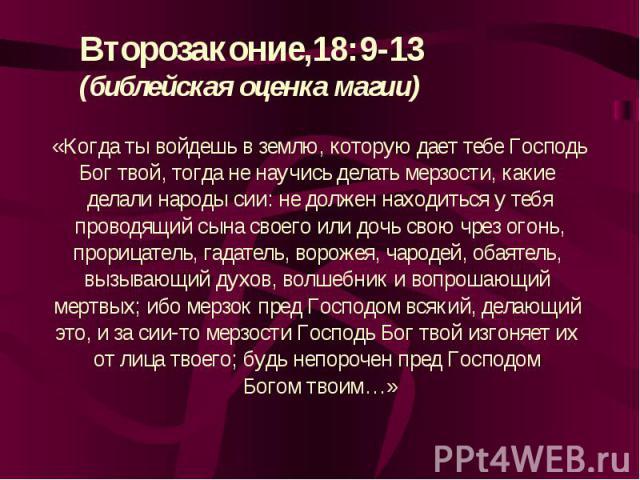 Второзаконие,18:9-13(библейская оценка магии)«Когда ты войдешь в землю, которую дает тебе ГосподьБог твой, тогда не научись делать мерзости, какие делали народы сии: не должен находиться у тебяпроводящий сына своего или дочь свою чрез огонь,прорицат…