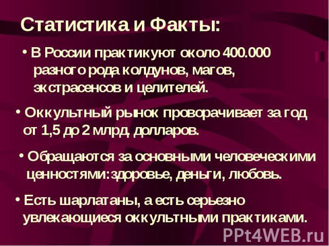 Статистика и Факты: В России практикуют около 400.000 разного рода колдунов, магов, экстрасенсов и целителей. Оккультный рынок проворачивает за год от 1,5 до 2 млрд. долларов. Обращаются за основными человеческими ценностями:здоровье, деньги, любовь…