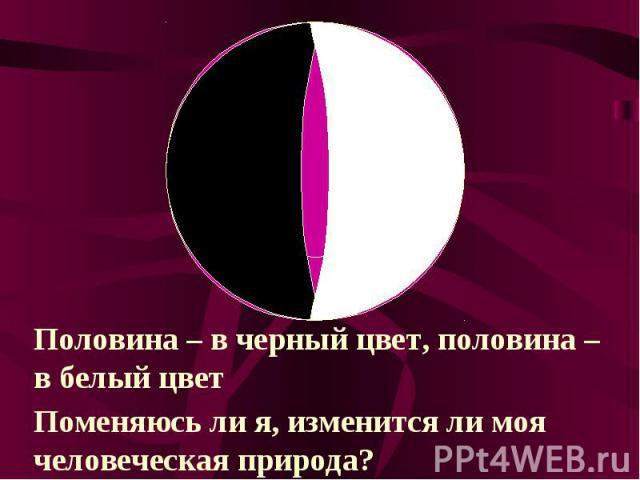 Половина – в черный цвет, половина – в белый цветПоменяюсь ли я, изменится ли моя человеческая природа?