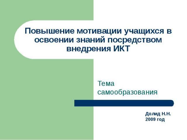 Повышение мотивации учащихся в освоении знаний посредством внедрения ИКТ Тема самообразования Долид Н.Н.2009 год