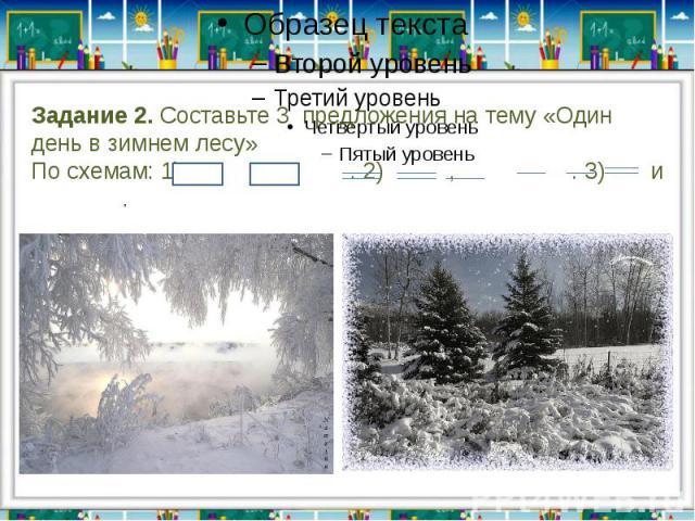Задание 2. Составьте 3 предложения на тему «Один день в зимнем лесу»По схемам: 1) и . 2) , . 3) и .