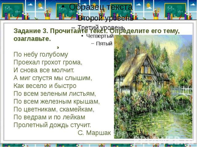 Задание 3. Прочитайте текст. Определите его тему, озаглавьте. ДождьПо небу голубомуПроехал грохот грома,И снова все молчит.А миг спустя мы слышим,Как весело и быстроПо всем зеленым листьям, По всем железным крышам,По цветникам, скамейкам,По ведрам и…
