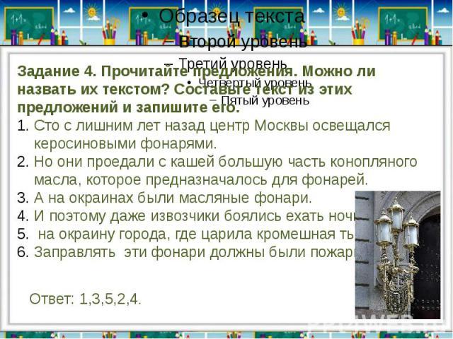 Задание 4. Прочитайте предложения. Можно ли назвать их текстом? Составьте текст из этих предложений и запишите его.Сто с лишним лет назад центр Москвы освещался керосиновыми фонарями.Но они проедали с кашей большую часть конопляного масла, которое п…