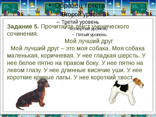Задание 5. Прочитайте текст ученического сочинения. Мой лучший друг Мой лучший друг – это моя собака. Моя собака маленькая, коричневая. У нее гладкая шерсть. У нее белое пятно на правом боку. У нее пятно на левом глазу. У нее длинные висячие уши. У …