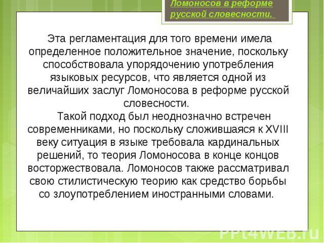 Ломоносов в реформе русской словесности. Эта регламентация для того времени имела определенное положительное значение, поскольку способствовала упорядочению употребления языковых ресурсов, что является одной из величайших заслуг Ломоносова в реформе…