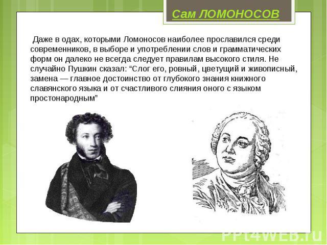 """Сам ЛОМОНОСОВ Даже в одах, которыми Ломоносов наиболее прославился среди современников, в выборе и употреблении слов и грамматических форм он далеко не всегда следует правилам высокого стиля. Не случайно Пушкин сказал: """"Слог его, ровный, цветущий и …"""