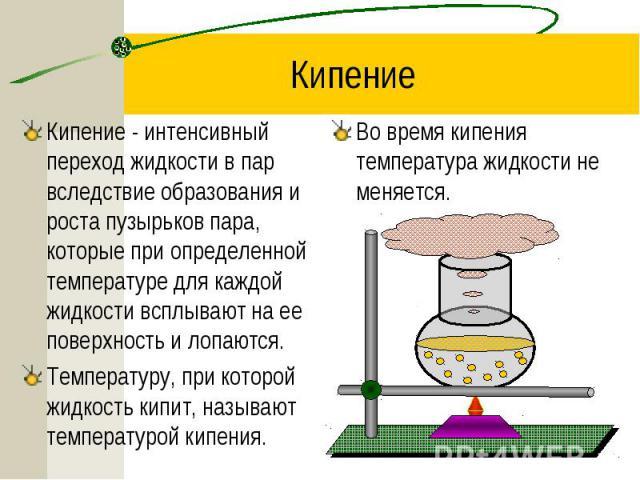 КипениеКипение - интенсивный переход жидкости в пар вследствие образования и роста пузырьков пара, которые при определенной температуре для каждой жидкости всплывают на ее поверхность и лопаются.Температуру, при которой жидкость кипит, называют темп…