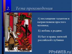 2. Тема произведенияА) восхищение талантом и патриотизмом простого человека;Б) л