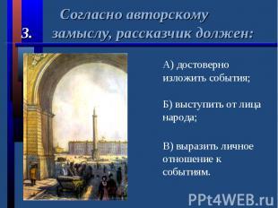 Согласно авторскому3. замыслу, рассказчик должен:А) достоверно изложить события;
