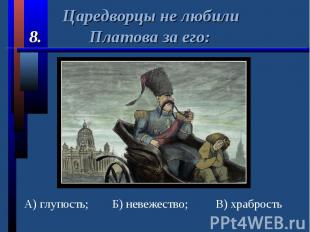 Царедворцы не любили 8. Платова за его:А) глупость;Б) невежество;В) храбрость