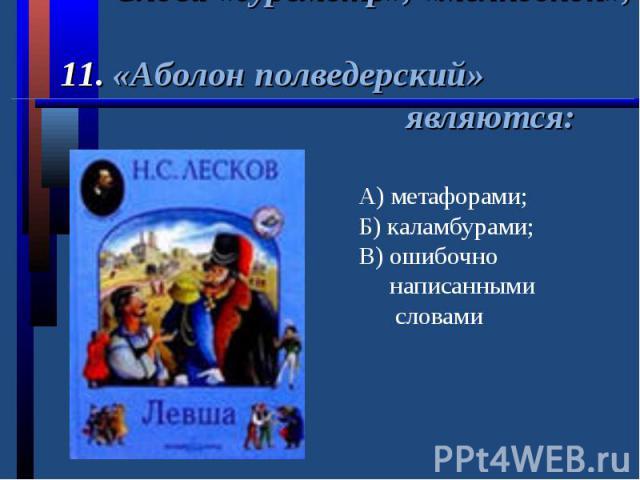 Слова «буреметр», «мелкоскоп», 11. «Аболон полведерский» являются:А) метафорами;Б) каламбурами;В) ошибочно написанными словами